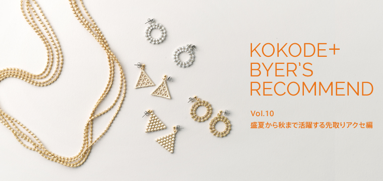 KOKODE+ BYER'S RECOMMEND Vol.10 盛夏から秋まで活躍する先取りアクセ編